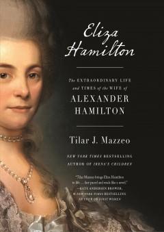 Eliza Hamilton: The Extraordinary Life and Times of the Wife of Alexander Hamilton by Tilar J. Mazzeo